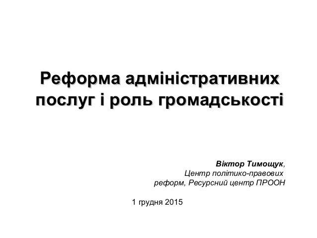 Реформа адміністративнихРеформа адміністративних послуг і роль громадськостіпослуг і роль громадськості Віктор Тимощук, Це...