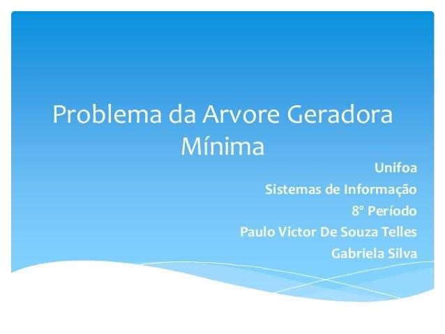 Problema da Arvore Geradora Mínima Unifoa Sistemas de Informação 8º Período Paulo Victor De Souza Telles Gabriela Silva