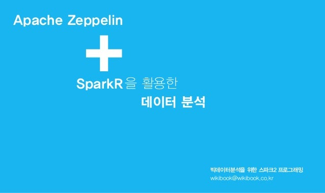 Apache Zeppelin 빅데이터분석을 위한 스파크2 프로그래밍 wikibook@wikibook.co.kr +SparkR을 활용한 데이터 분석