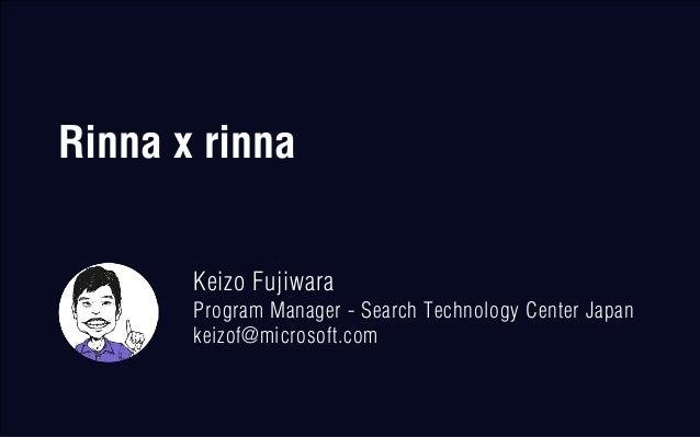 Rinna x rinna Keizo Fujiwara Program Manager - Search Technology Center Japan keizof@microsoft.com