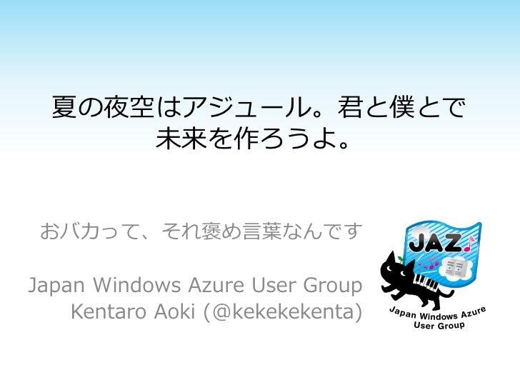 夏の夜空はアジュール。君と僕とで      未来を作ろうよ。 おバカって、それ褒め言葉なんですJapan Windows Azure User Group    Kentaro Aoki (@kekekekenta)