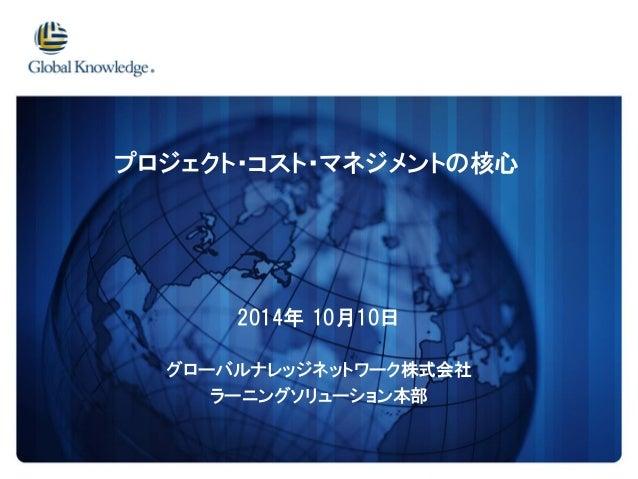 2014年10月10日  グローバルナレッジネットワーク株式会社  ラーニングソリューション本部  プロジェクト・コスト・マネジメントの核心