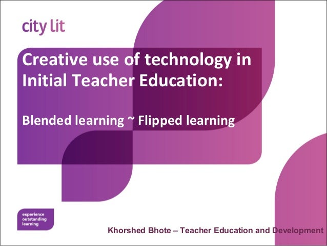 Creative use of technology inInitial Teacher Education:Blended learning ~ Flipped learningKhorshed Bhote – Teacher Educati...