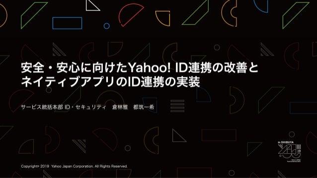 安全・安心に向けたYahoo! ID連携の改善とネイティブアプリのID連携の実装 / YJTC19 in Shibuya B-4 #yjtc