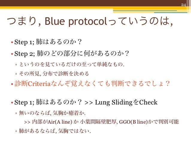 24つまり, Blue protocolっていうのは,• Step 1; 肺はあるのか?• Step 2; 肺のどの部分に何があるのか? ▫ というのを見ているだけの至って単純なもの. ▫ その所見, 分布で診断を決める• 診断Criteria...