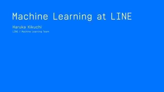 MACHINE LEARNING AT LINE Haruka Kikuchi, Data Labs