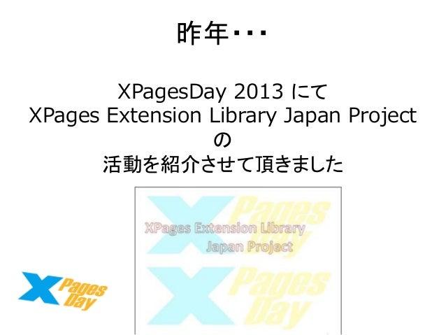 昨年・・・  XPagesDay 2013 にて  XPages Extension Library Japan Project の  活動を紹介させて頂きました