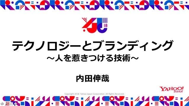 Copyright 2018 Yahoo Japan Corporation. All Rights Reserved. テクノロジーとブランディング 〜人を惹きつける技術〜 内田伸哉