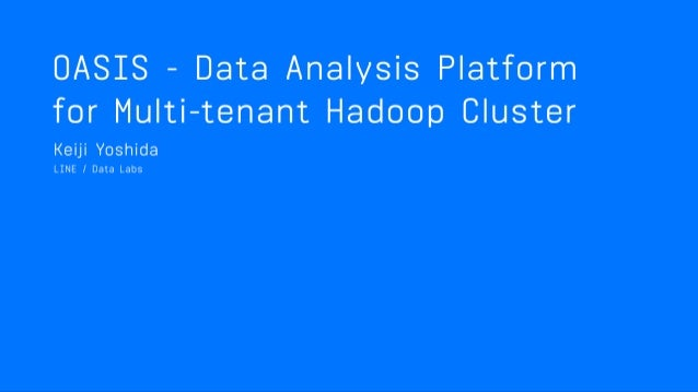 OASIS : DATA ANALYSIS PLATFORM FOR MULTI-TENANT HADOOP CLUSTER Keiji Yoshida - Data Engineer, Data Labs