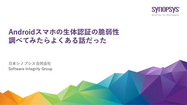 日本シノプシス合同会社 Software Integrity Group Androidスマホの生体認証の脆弱性 調べてみたらよくある話だった