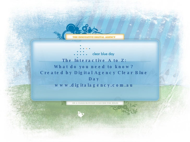 The Interactive A to Z: What do you need to know? Created by Digital Agency Clear Blue Day www.digitalagency.com.au
