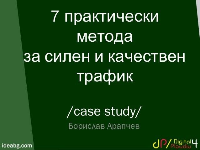 7 практически метода за силен и качествен трафик /case study/ Борислав Арапчев