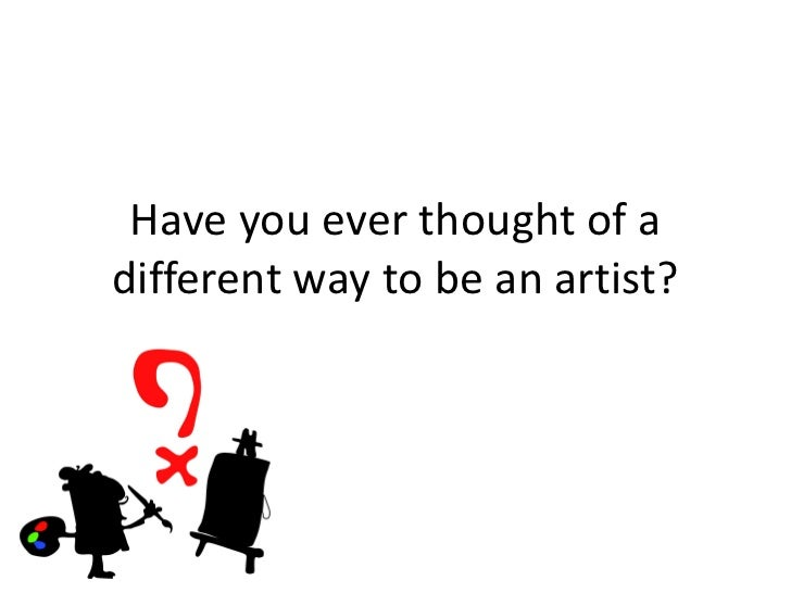 Have you ever thought of adifferent way to be an artist?