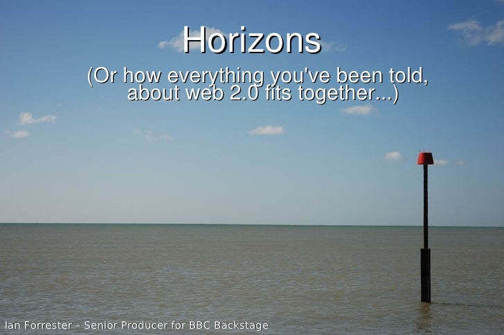 Horizons                (Or how everything you've been told,                    about web 2.0 fits together...)     Ian Fo...