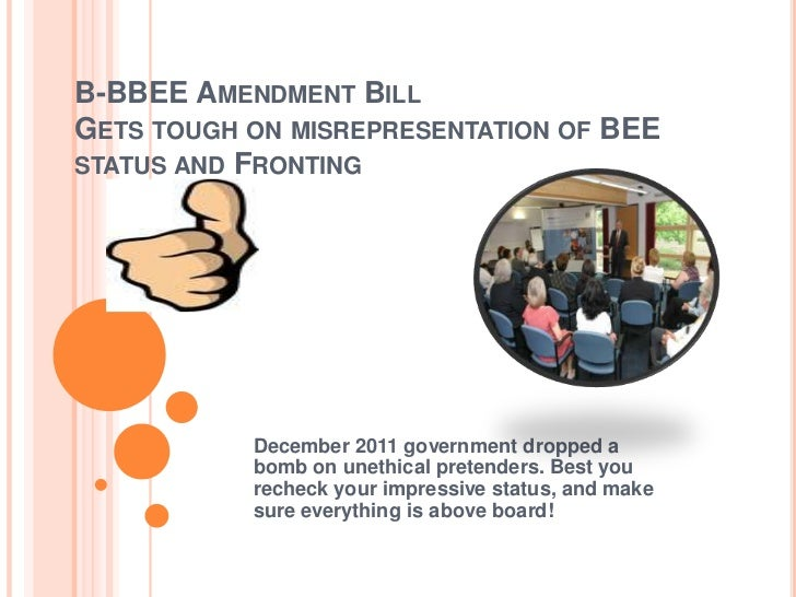 B-BBEE AMENDMENT BILLGETS TOUGH ON MISREPRESENTATION OF BEESTATUS AND FRONTING           December 2011 government dropped ...