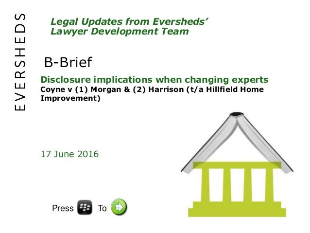 Legal Updates from Eversheds' Lawyer Development Team B-Brief Disclosure implications when changing experts Coyne v (1) Mo...