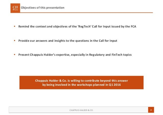 2CHAPPUIS HALDER & CO. Objectives of this presentation  Remind the context and objectives of the 'RegTech' Call for Input...