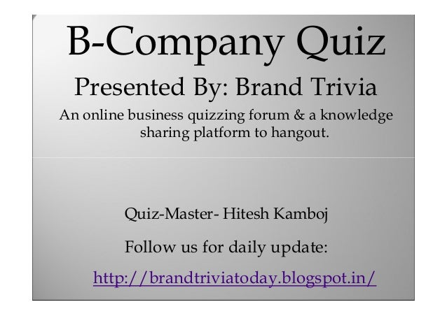 B-Company Quiz B-Company Quiz  Presented By: Brand Trivia Presented quizzing forum &Trivia By: Brand a knowledge An online...