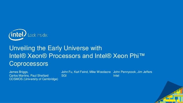 Unveiling the Early Universe with Intel® Xeon® Processors and Intel® Xeon Phi™ Coprocessors James Briggs, Carlos Martins, ...