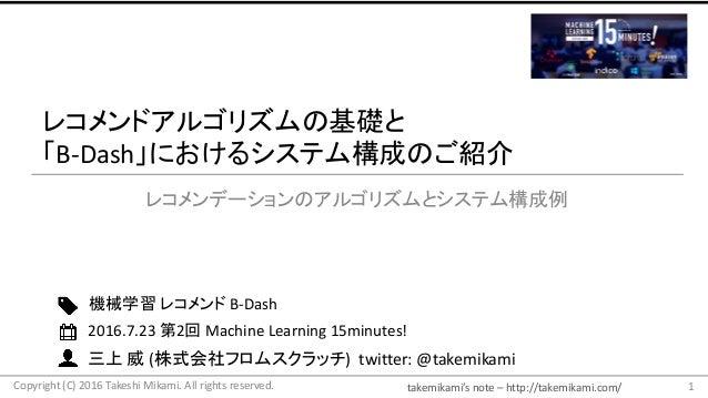 takemikami's note– http://takemikami.com/ 三上 威 (株式会社フロムスクラッチ)twitter:@takemikami レコメンドアルゴリズムの基礎と 「B-Dash」におけるシステム構成のご紹...