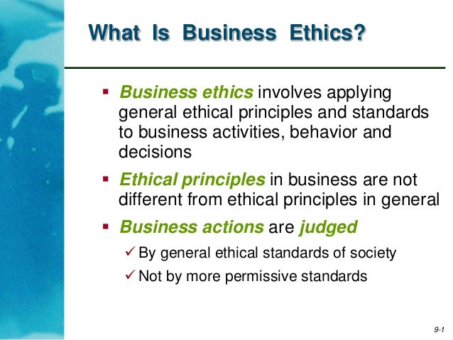 9-1What Is Business Ethics? Business ethics involves applyinggeneral ethical principles and standardsto business activiti...