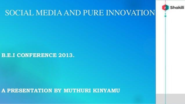 SOCIAL MEDIAAND PURE INNOVATIONB.E.I CONFERENCE 2013.A PRESENTATION BY MUTHURI KINYAMU
