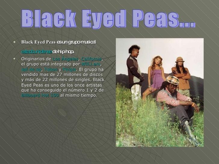 <ul><li>Black Eyed Peas  es un grupo musical  estadounidense  de hip hop.   </li></ul><ul><li>Originarios de  Los Ángeles ...