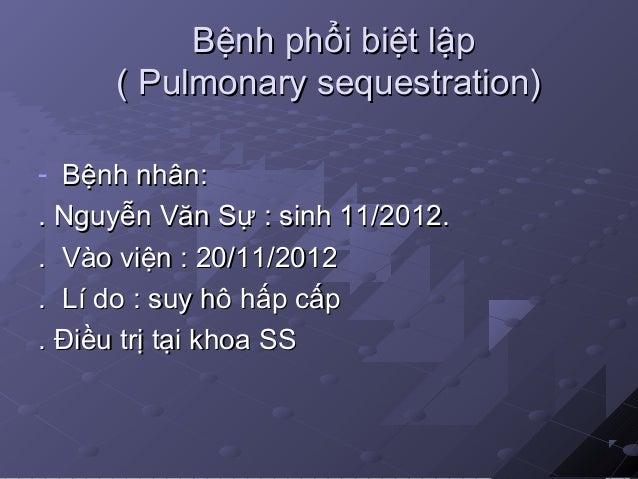 Bệnh phổi biệt lậpBệnh phổi biệt lập ( Pulmonary sequestration)( Pulmonary sequestration) - Bệnh nhân:Bệnh nhân: . Nguyễn ...
