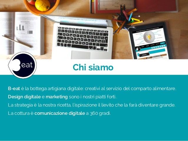 Chi siamo B-eat è la bottega artigiana digitale: creativi al servizio del comparto alimentare. Design digitale e marketing...