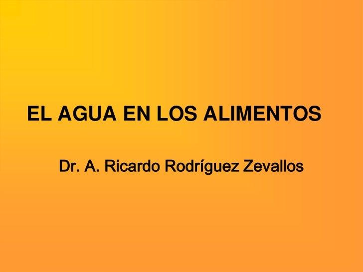 EL AGUA EN LOS ALIMENTOS  Dr. A. Ricardo Rodríguez Zevallos