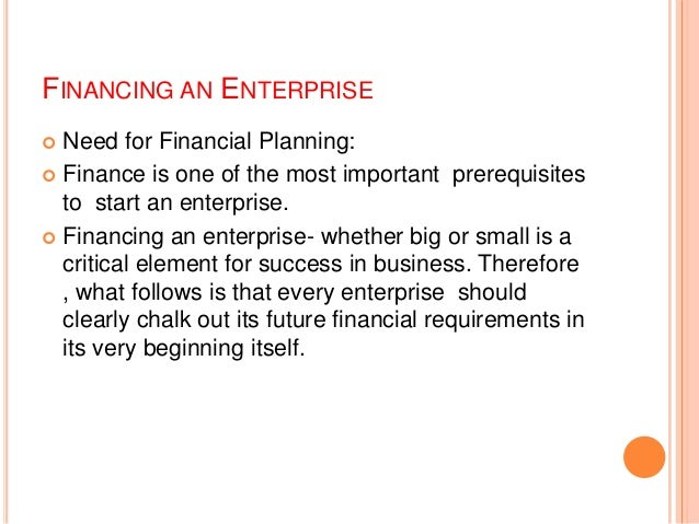 FINANCING AN ENTERPRISE Need for Financial Planning:  Finance is one of the most important prerequisites to start an ente...