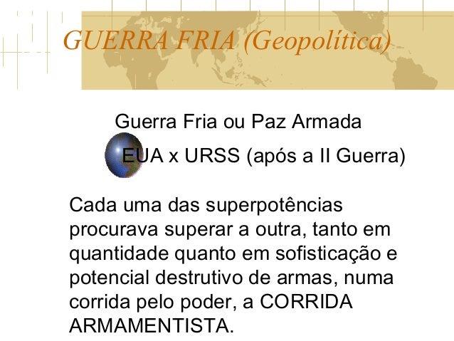 GUERRA FRIA (Geopolítica) Guerra Fria ou Paz Armada EUA x URSS (após a II Guerra) Cada uma das superpotências procurava su...