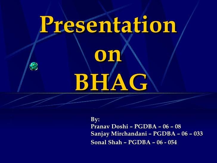 Presentation  on  BHAG By: Pranav Doshi – PGDBA – 06 – 08 Sanjay Mirchandani – PGDBA – 06 – 033 Sonal Shah – PGDBA – 06 - ...