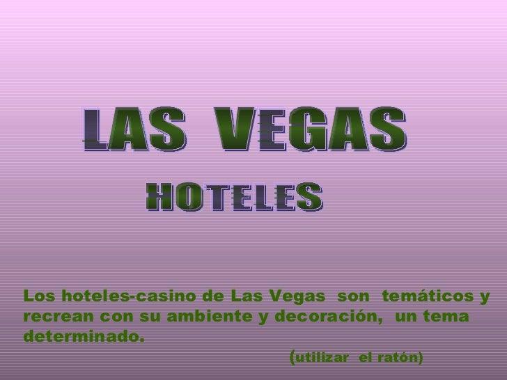 LAS  VEGAS Los hoteles-casino de Las Vegas  son  temáticos y recrean con su ambiente y decoración,  un tema determinado.  ...