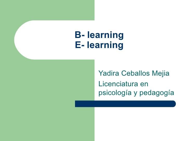 B- learning E- learning Yadira Ceballos Mejia Licenciatura en psicología y pedagogía