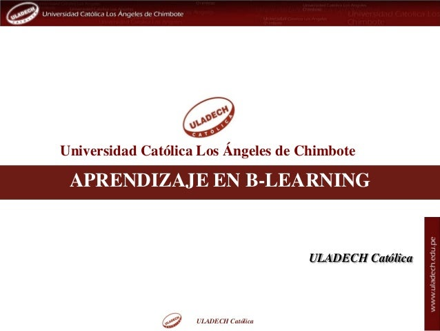 ULADECH Católica Universidad Católica Los Ángeles de Chimbote ULADECH Católica APRENDIZAJE EN B-LEARNING