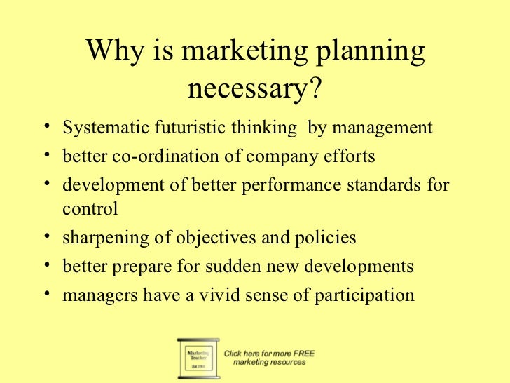 Why is marketing planning           necessary?• Systematic futuristic thinking by management• better co-ordination of comp...