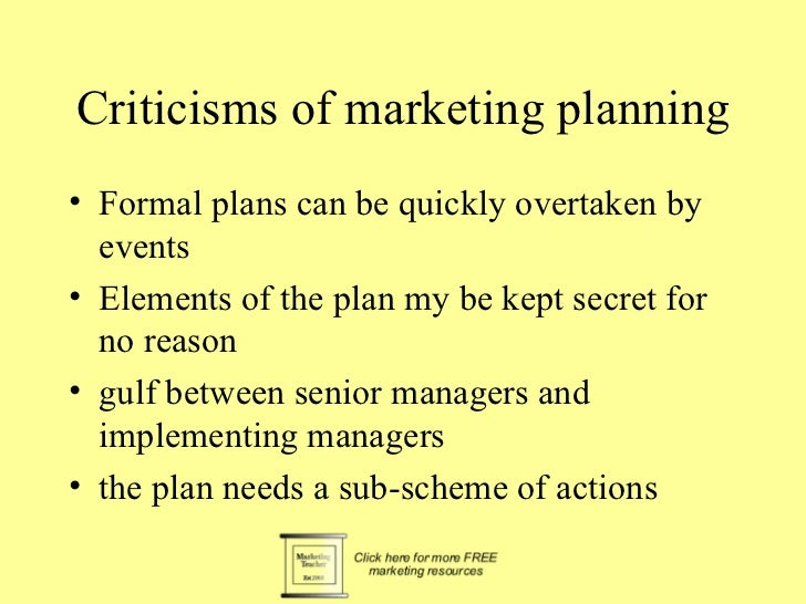 Criticisms of marketing planning• Formal plans can be quickly overtaken by  events• Elements of the plan my be kept secret...