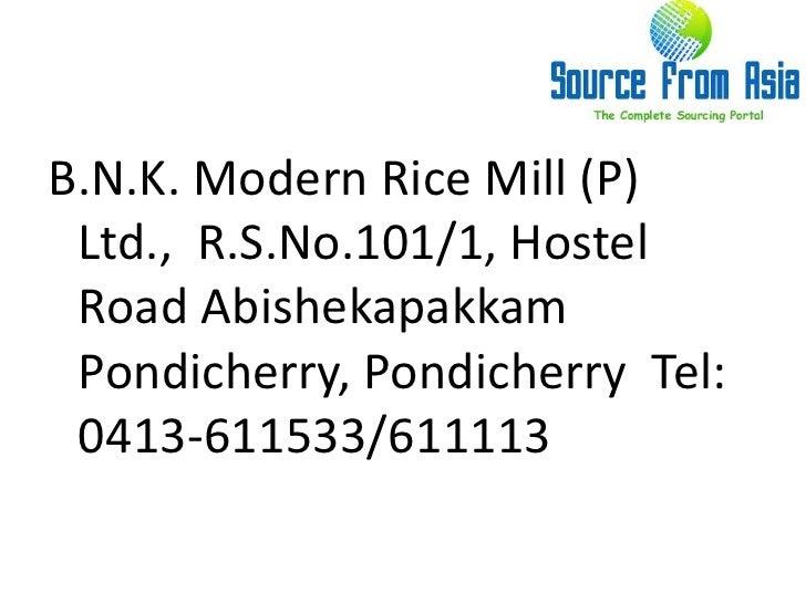 B.N.K. Modern Rice Mill (P) Ltd.,  R.S.No.101/1, Hostel Road Abishekapakkam  Pondicherry, Pondicherry  Tel: 0413-611533/61...