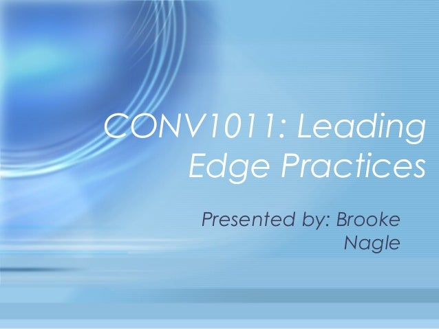 CONV1011: Leading   Edge Practices     Presented by: Brooke                    Nagle