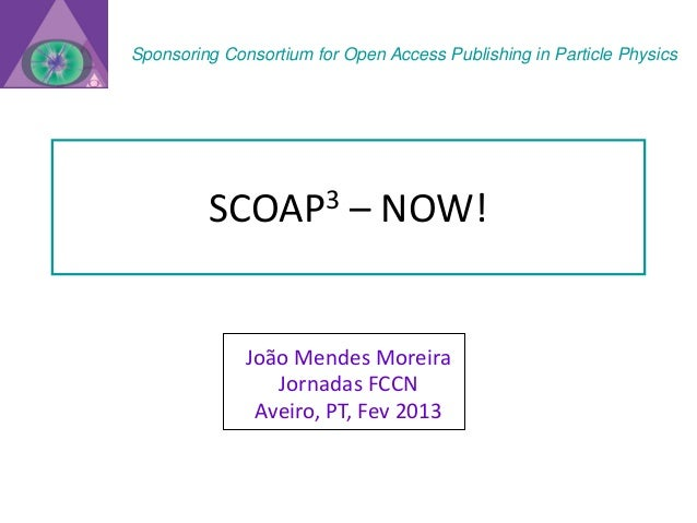Sponsoring Consortium for Open Access Publishing in Particle Physics         SCOAP3            – NOW!              João Me...