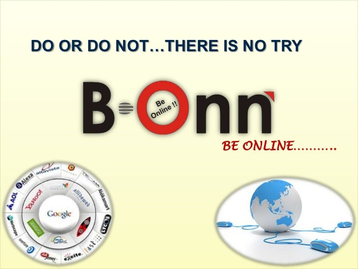 DO OR DO NOT…THERE IS NO TRY                   BE ONLINE………..