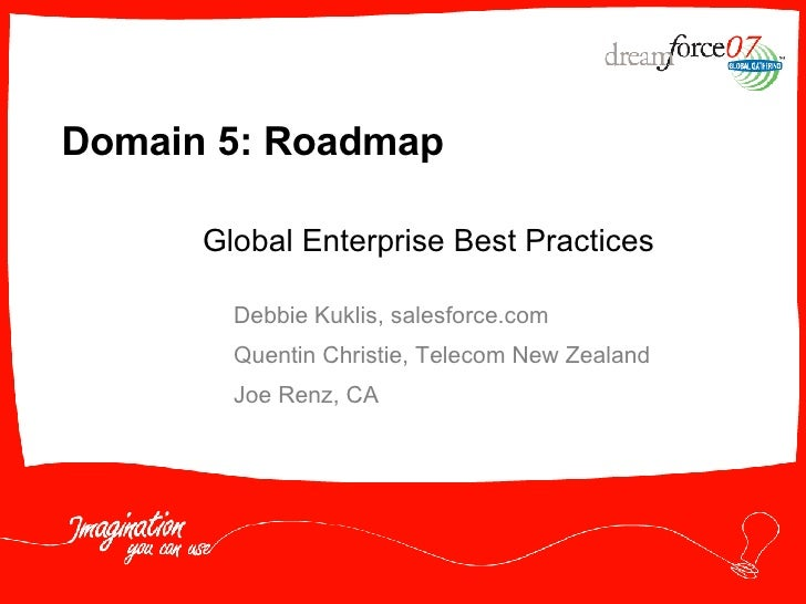 Domain 5: Roadmap Debbie Kuklis, salesforce.com Quentin Christie, Telecom New Zealand Joe Renz, CA Global Enterprise Best ...