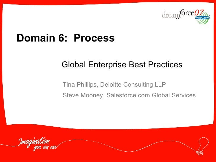 Domain 6:  Process Tina Phillips, Deloitte Consulting LLP Steve Mooney, Salesforce.com Global Services Global Enterprise B...