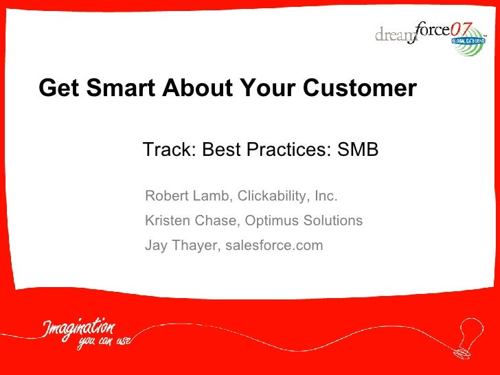 Get Smart About Your Customer Robert Lamb, Clickability, Inc. Kristen Chase, Optimus Solutions Jay Thayer, salesforce.com ...