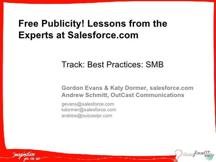 Free Publicity! Lessons from the Experts at Salesforce.com   Gordon Evans & Katy Dormer, salesforce.com Andrew Schmitt, Ou...