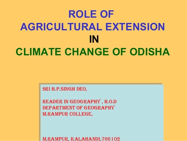 ROLE OFAGRICULTURAL EXTENSIONINCLIMATE CHANGE OF ODISHASri B.P.SiNGH DEO,rEaDEr iN GEOGraPHy , H.O.DDEPartmENt Of GEOGraPH...