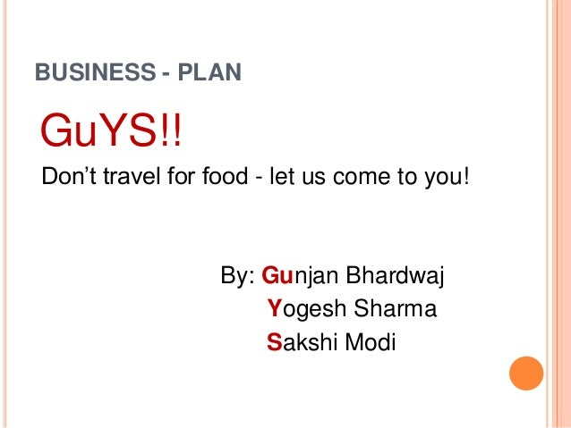 BUSINESS - PLAN GuYS!! Don't travel for food - let us come to you! By: Gunjan Bhardwaj Yogesh Sharma Sakshi Modi