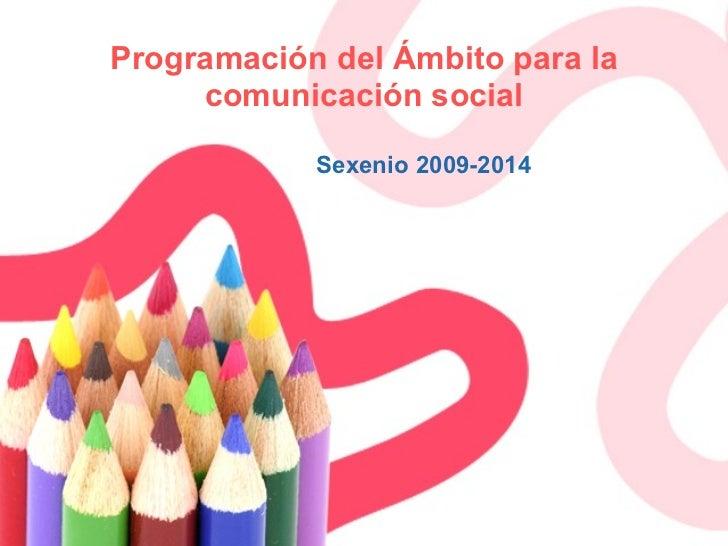 Programación del Ámbito para la comunicación social Sexenio 2009-2014