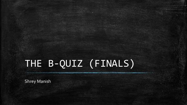 THE B-QUIZ (FINALS) Shrey Manish